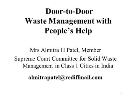 1 Door-to-Door Waste Management with People's Help Mrs Almitra H Patel, Member Supreme Court Committee for Solid Waste Management in Class 1 Cities in.