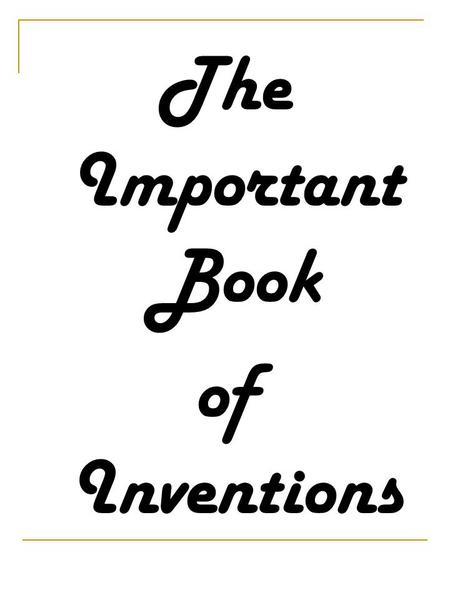The Important Book of Inventions. The important thing about an inventor is that they make useful things. He or she is innovative, creative. He invents.