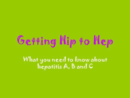 Getting Hip to Hep What you need to know about hepatitis A, B and C.