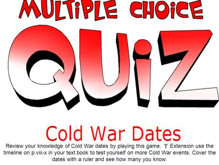 Review your knowledge of Cold War dates by playing this game.  Extension use the timeline on p.viii-x in your text book to test yourself on more Cold.