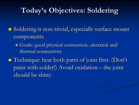 Today's Objectives: Soldering Soldering is non-trivial, especially surface mount components Soldering is non-trivial, especially surface mount components.