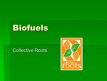 Biofuels Collective Roots. What are biofuels?  Biofuels are a source of energy similar to gasoline. Instead of coming from the ground through oil wells,