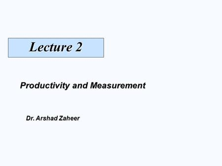 Productivity and Measurement Dr. Arshad Zaheer Lecture 2.