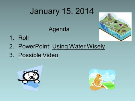 January 15, 2014 Agenda 1.Roll 2.PowerPoint: Using Water Wisely 3.Possible Video.