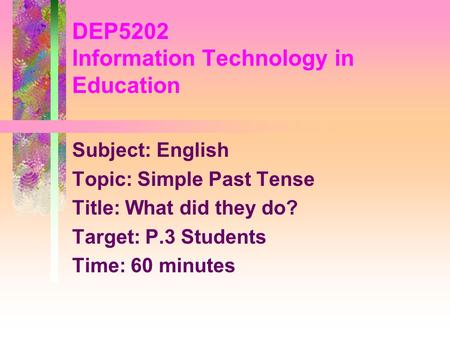 Subject: English Topic: Simple Past Tense Title: What did they do? Target: P.3 Students Time: 60 minutes DEP5202 Information Technology in Education.