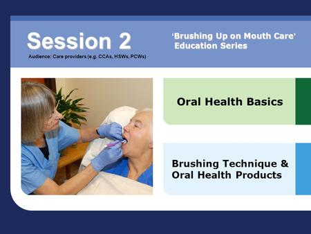 Oral Health Basics Brushing Technique & Oral Health Products Session 2 Audience: Care providers (e.g. CCAs, HSWs, PCWs) ' Brushing Up on Mouth Care ' Education.