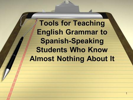 1 Tools for Teaching English Grammar to Spanish-Speaking Students Who Know Almost Nothing About It.
