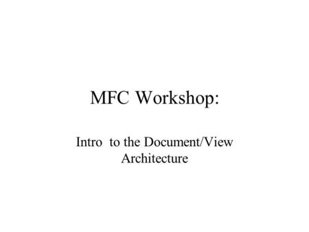 MFC Workshop: Intro to the Document/View Architecture.
