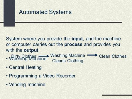 Automated Systems System where you provide the input, and the machine or computer carries out the process and provides you with the output. Washing Machine.