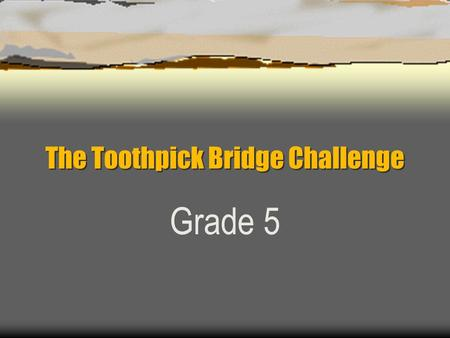 "The Toothpick Bridge Challenge Grade 5. Construction Companies  Each ""company"" will have 5 members: Project Director Architect Transportation Chief Accountant."