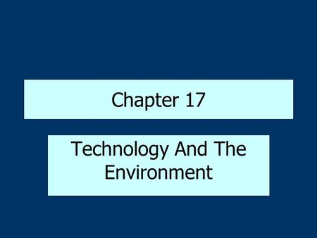 Chapter 17 Technology And The Environment. Ecology: Studying the Natural Environment Ecology-study of how living organisms interact with the natural environment.