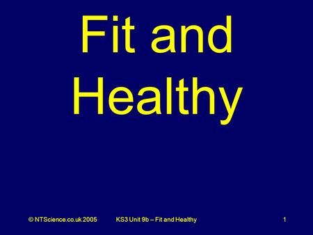 © NTScience.co.uk 2005KS3 Unit 9b – Fit and Healthy1 Fit and Healthy.