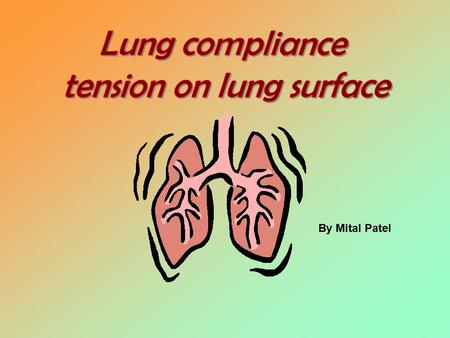 By Mital Patel. Understand: Lung compliance Compliance diagram of lungs How do lungs adapt and why? Tension on lung surface Lung and chest compliance.