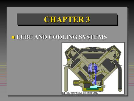 CHAPTER 3 n LUBE AND COOLING SYSTEMS. CHAPTER OBJECTIVES n Analyze wear & damage to Lube & cooling parts. n Explain Lube & cooling system theory. n Select.