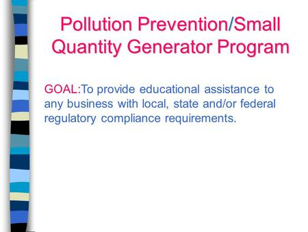 Pollution Prevention/Small Quantity Generator Program GOAL:To provide educational assistance to any business with local, state and/or federal regulatory.