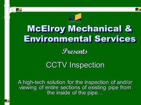 McElroy Mechanical & Environmental Services Presents CCTV Inspection A high-tech solution for the inspection of and/or viewing of entire sections of existing.
