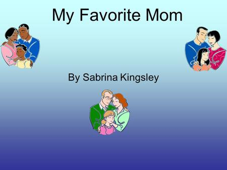 My Favorite Mom By Sabrina Kingsley. The person i admire is my mom. She is always super at work and cleaning at home there are many things I admire about.