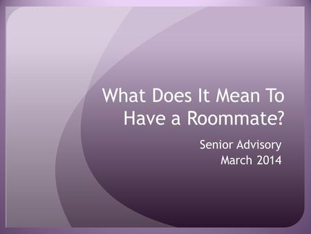 What Does It Mean To Have a Roommate? Senior Advisory March 2014.