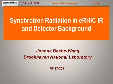 Joanne Beebe-Wang 7/27/11 1 SR in eRHIC IR Synchrotron Radiation in eRHIC IR and Detector Background Joanne Beebe-Wang Brookhaven National Laboratory 10/