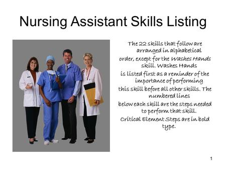 1 Nursing Assistant Skills Listing The 22 skills that follow are arranged in alphabetical order, except for the Washes Hands skill. Washes Hands is listed.