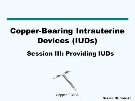 Session III, Slide #1 Copper-Bearing Intrauterine Devices (IUDs) Copper T 380A Session III: Providing IUDs.