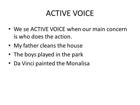 ACTIVE VOICE We se ACTIVE VOICE when our main concern is who does the action. My father cleans the house The boys played in the park Da Vinci painted the.