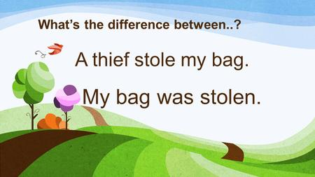 A thief stole my bag. What's the difference between..? My bag was stolen.