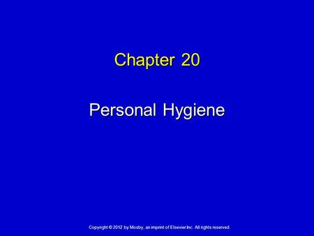 Chapter 20 Personal Hygiene Copyright © 2012 by Mosby, an imprint of Elsevier Inc. All rights reserved.