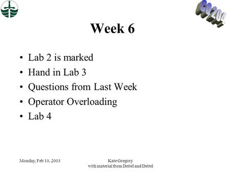 Monday, Feb 10, 2003Kate Gregory with material from Deitel and Deitel Week 6 Lab 2 is marked Hand in Lab 3 Questions from Last Week Operator Overloading.