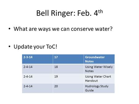 Bell Ringer: Feb. 4 th What are ways we can conserve water? Update your ToC! 2-3-1417Groundwater Notes 2-4-1418Using Water Wisely Notes 2-4-1419Using Water.