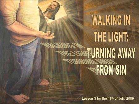 "Lesson 3 for the 18 th of July, 2009. ""Now this is the gospel message we have heard from him and announce to you: God is light, and in him there is no."
