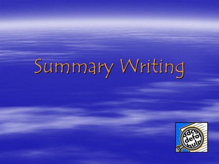 Summary Writing. What is a Summary?  In a summary the reader… –Identifies the central or key ideas in text –Puts the text into their own words –Organizes.