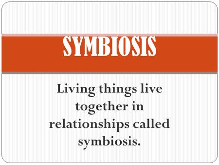 Living things live together in relationships called symbiosis. SYMBIOSIS.
