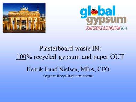 Plasterboard waste IN: 100% recycled gypsum and paper OUT Henrik Lund Nielsen, MBA, CEO Gypsum Recycling International.