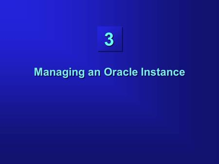 3 Managing an Oracle Instance. Objectives Setting up operating system and password file authentication Creating the parameter file Starting up an instance.