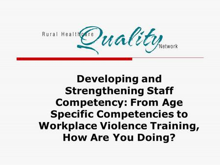 Developing and Strengthening Staff Competency: From Age Specific Competencies to Workplace Violence Training, How Are You Doing?