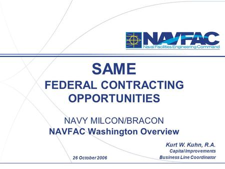 26 October 2006 SAME FEDERAL CONTRACTING OPPORTUNITIES NAVY MILCON/BRACON NAVFAC Washington Overview Kurt W. Kuhn, R.A. Capital Improvements Business Line.
