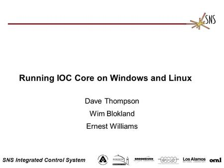 SNS Integrated Control System Running IOC Core on Windows and Linux Dave Thompson Wim Blokland Ernest Williams.