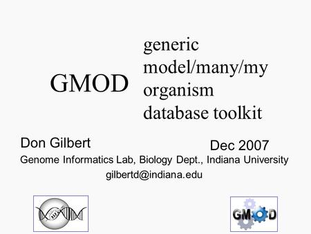 Generic model/many/my organism database toolkit Dec 2007 Don Gilbert Genome Informatics Lab, Biology Dept., Indiana University GMOD.