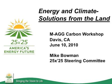 Energy and Climate- Solutions from the Land M-AGG Carbon Workshop Davis, CA June 10, 2010 Mike Bowman 25x'25 Steering Committee.
