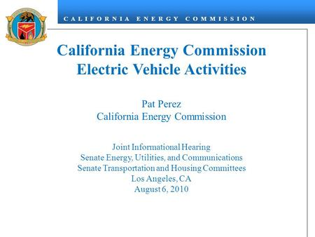 C A L I F O R N I A E N E R G Y C O M M I S S I O N California Energy Commission Electric Vehicle Activities Pat Perez California Energy Commission Joint.