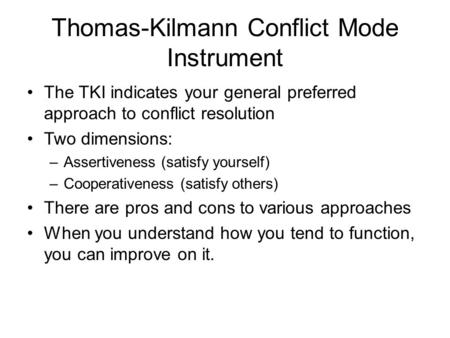 Thomas-Kilmann Conflict Mode Instrument The TKI indicates your general preferred approach to conflict resolution Two dimensions: –Assertiveness (satisfy.