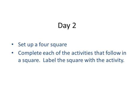 Day 2 Set up a four square Complete each of the activities that follow in a square. Label the square with the activity.