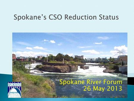 Spokane River Forum 26 May 2013 Spokane's CSO Reduction Status.