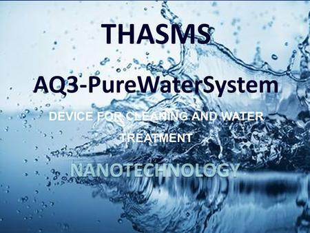 NANOTECHNOLOGY. Today's Global Water Crisis has created an urgent need for THASMS AQ3 water units!