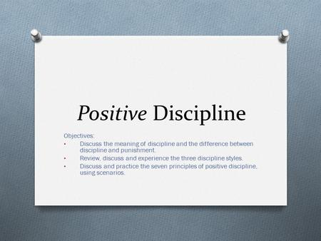 Positive Discipline Objectives: Discuss the meaning of discipline and the difference between discipline and punishment. Review, discuss and experience.