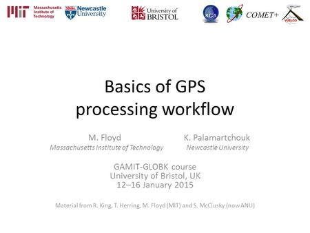 Basics of GPS processing workflow M. Floyd K. Palamartchouk Massachusetts Institute of Technology Newcastle University GAMIT-GLOBK course University of.