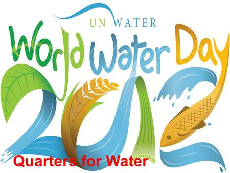 Quarters for Water. International World Water Day was started in 1993. It's purpose is to focus world attention on the importance of fresh water on our.