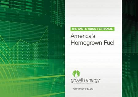 America's Homegrown Fuel GrowthEnergy.org THE FACTS ABOUT ETHANOL.