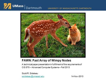 FAWN: Fast Array of Wimpy Nodes A technical paper presentation in fulfillment of the requirements of CIS 570 – Advanced Computer Systems – Fall 2013 Scott.